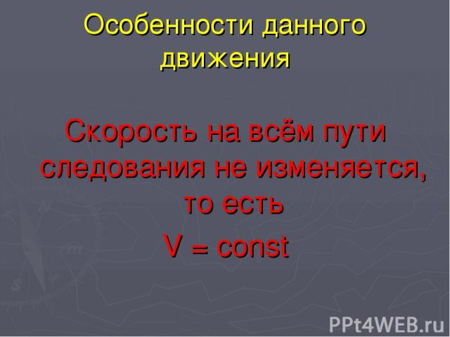 Особенности данного движения Скорость на всём пути следования не изменяется, то есть V = const