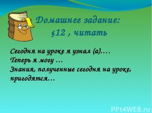 Домашнее задание: §12 , читать Сегодня на уроке я узнал (а)…. Теперь я могу … Зн