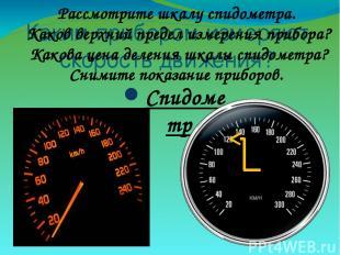 Каким прибором измеряют скорость движения? Спидометр Рассмотрите шкалу спидометр
