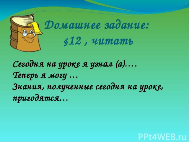 Домашнее задание: §12 , читать Сегодня на уроке я узнал (а)…. Теперь я могу … Знания, полученные сегодня на уроке, пригодятся…