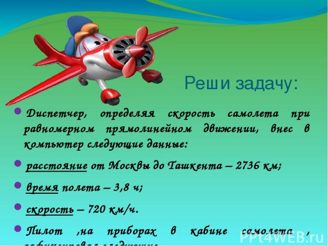 Реши задачу: Диспетчер, определяя скорость самолета при равномерном прямолинейном движении, внес в компьютер следующие данные: расстояние от Москвы до Ташкента – 2736 км; время полета – 3,8 ч; скорость – 720 км/ч. Пилот ,на приборах в кабине самолет…