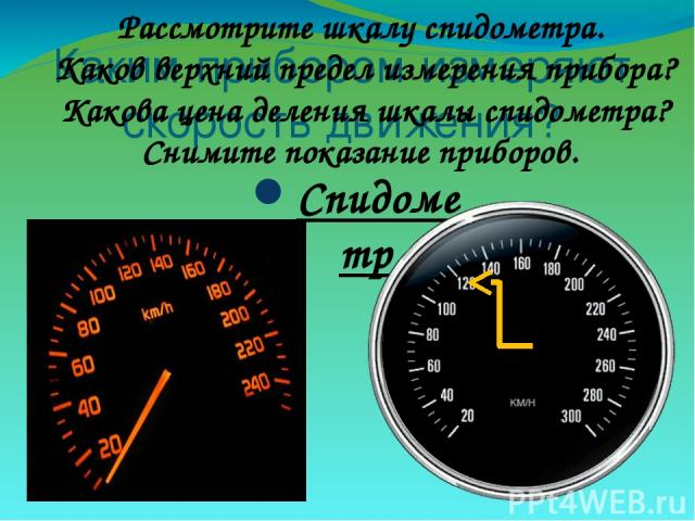 Каким прибором измеряют скорость движения? Спидометр Рассмотрите шкалу спидометра. Каков верхний предел измерения прибора? Какова цена деления шкалы спидометра? Снимите показание приборов.
