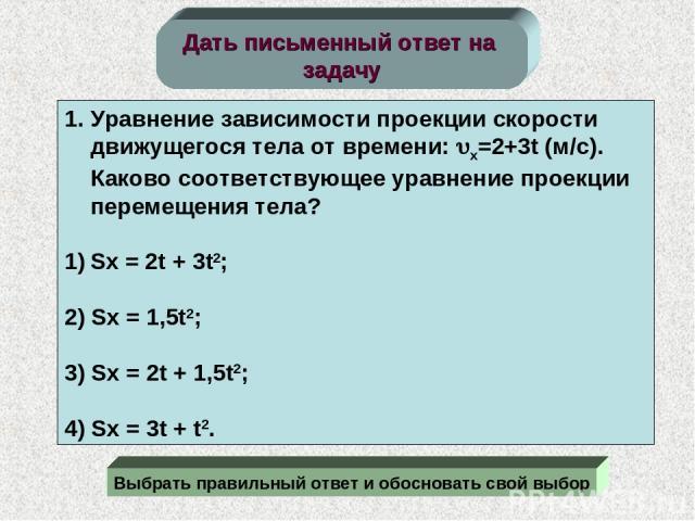 Дать письменный ответ на задачу Уравнение зависимости проекции скорости движущегося тела от времени: x=2+3t (м/c). Каково соответствующее уравнение проекции перемещения тела? Sx = 2t + 3t2; 2) Sx = 1,5t2; 3) Sx = 2t + 1,5t2; 4) Sx = 3t + t2. Выбрать…