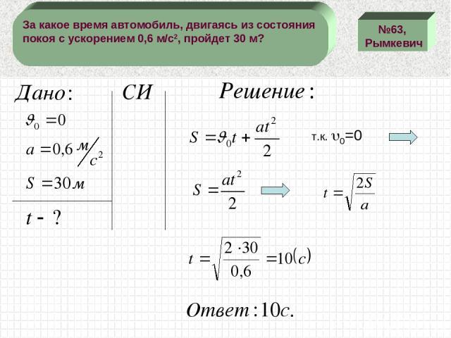 №63, Рымкевич За какое время автомобиль, двигаясь из состояния покоя с ускорением 0,6 м/с2, пройдет 30 м? т.к. 0=0