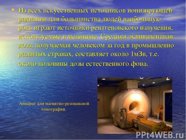 Из всех искусственных источников ионизирующей радиации для большинства людей наибольшую роль играют источники рентгеновского излучения, используемые в медицине. Средняя эквивалентная доза, получаемая человеком за год в промышленно развитых странах, …