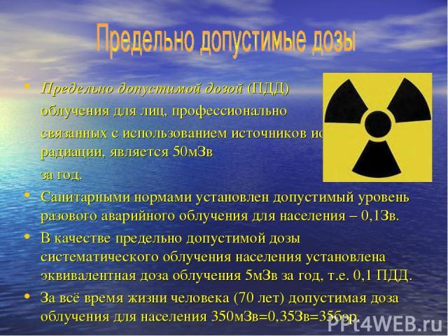 Предельно допустимой дозой (ПДД) облучения для лиц, профессионально связанных с использованием источников ионизирующей радиации, является 50мЗв за год. Санитарными нормами установлен допустимый уровень разового аварийного облучения для населения – 0…