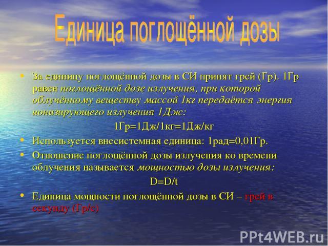 За единицу поглощённой дозы в СИ принят грей (Гр). 1Гр равен поглощённой дозе излучения, при которой облучённому веществу массой 1кг передаётся энергия ионизирующего излучения 1Дж: 1Гр=1Дж/1кг=1Дж/кг Используется внесистемная единица: 1рад=0,01Гр. О…
