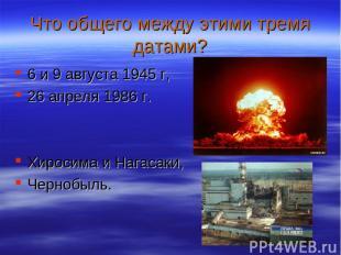 Что общего между этими тремя датами? 6 и 9 августа 1945 г, 26 апреля 1986 г. Хир