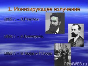 1. Ионизирующее излучение 1895 г. – В.Рентген. 1896 г. – А.Беккерель. 1898 г. –