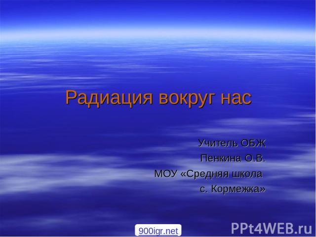 Радиация вокруг нас Учитель ОБЖ Пенкина О.В. МОУ «Средняя школа с. Кормежка» 900igr.net