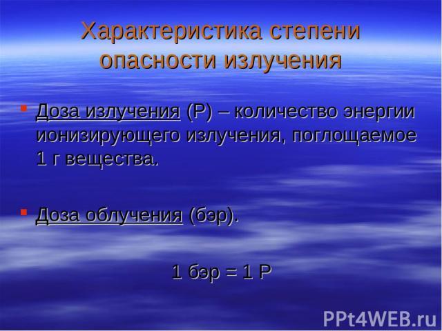 Характеристика степени опасности излучения Доза излучения (Р) – количество энергии ионизирующего излучения, поглощаемое 1 г вещества. Доза облучения (бэр). 1 бэр = 1 Р