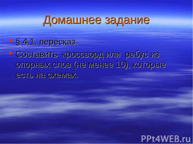 Домашнее задание § 4.1. пересказ. Составить кроссворд или ребус из опорных слов (не менее 10), которые есть на схемах.