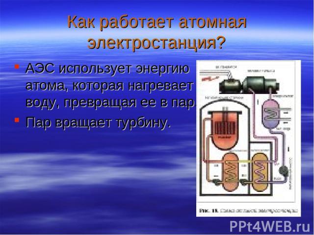 Как работает атомная электростанция? АЭС использует энергию атома, которая нагревает воду, превращая ее в пар. Пар вращает турбину.