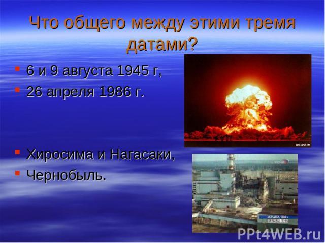 Что общего между этими тремя датами? 6 и 9 августа 1945 г, 26 апреля 1986 г. Хиросима и Нагасаки, Чернобыль.