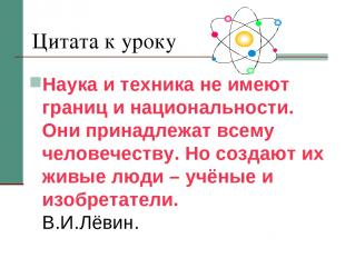Цитата к уроку Наука и техника не имеют границ и национальности. Они принадлежат