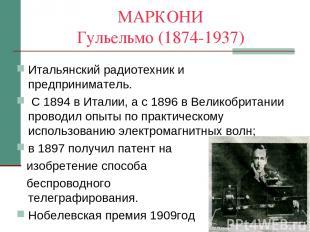 МАРКОНИ Гульельмо (1874-1937) Итальянский радиотехник и предприниматель. С 1894
