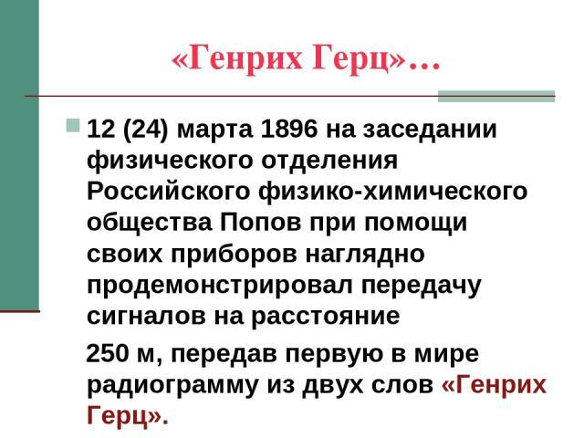 «Генрих Герц»… 12 (24) марта 1896 на заседании физического отделения Российского физико-химического общества Попов при помощи своих приборов наглядно продемонстрировал передачу сигналов на расстояние 250 м, передав первую в мире радиограмму из двух …