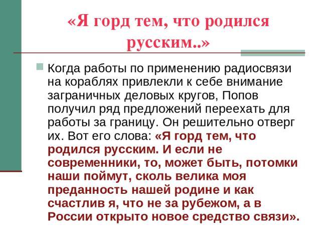 «Я горд тем, что родился русским..» Когда работы по применению радиосвязи на кораблях привлекли к себе внимание заграничных деловых кругов, Попов получил ряд предложений переехать для работы за границу. Он решительно отверг их. Вот его слова: «Я гор…