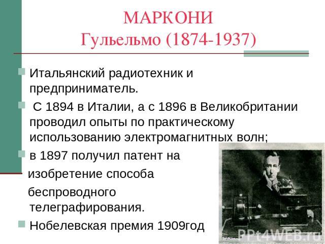 МАРКОНИ Гульельмо (1874-1937) Итальянский радиотехник и предприниматель. С 1894 в Италии, а с 1896 в Великобритании проводил опыты по практическому использованию электромагнитных волн; в 1897 получил патент на изобретение способа беспроводного телег…