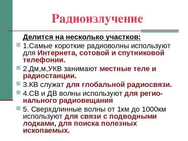Радиоизлучение Делится на несколько участков: 1.Самые короткие радиоволны используют для Интернета, сотовой и спутниковой телефонии. 2.Дм,м,УКВ занимают местные теле и радиостанции. 3.КВ служат для глобальной радиосвязи. 4.СВ и ДВ волны используют д…