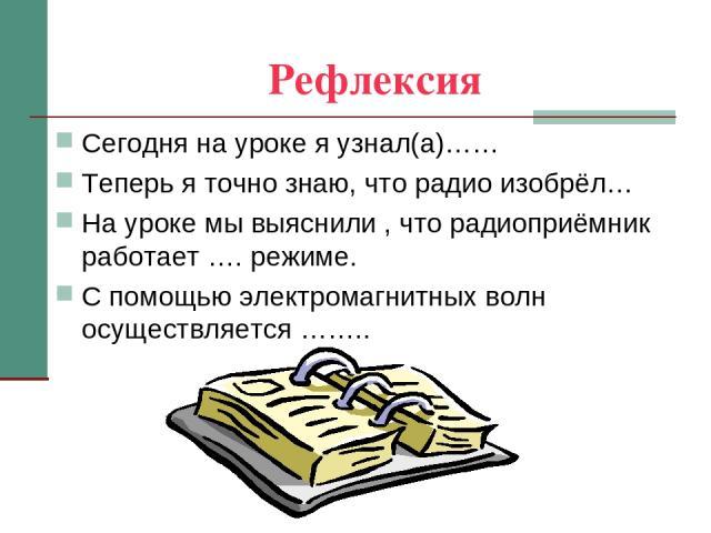 Рефлексия Сегодня на уроке я узнал(а)…… Теперь я точно знаю, что радио изобрёл… На уроке мы выяснили , что радиоприёмник работает …. режиме. С помощью электромагнитных волн осуществляется ……..