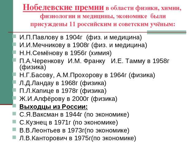Нобелевские премии в области физики, химии, физиологии и медицины, экономике были присуждены 11 российским и советским учёным: И.П.Павлову в 1904г (физ. и медицина) И.И.Мечникову в 1908г (физ. и медицина) Н.Н.Семёнову в 1956г (химия) П.А.Черенкову И…