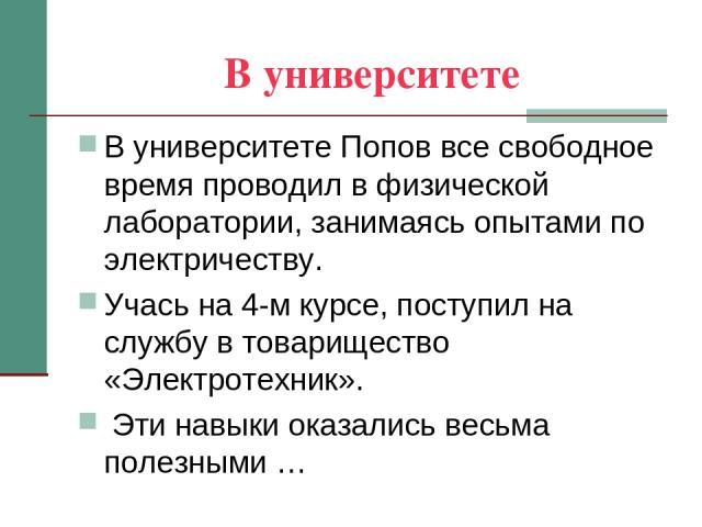 В университете В университете Попов все свободное время проводил в физической лаборатории, занимаясь опытами по электричеству. Учась на 4-м курсе, поступил на службу в товарищество «Электротехник». Эти навыки оказались весьма полезными …