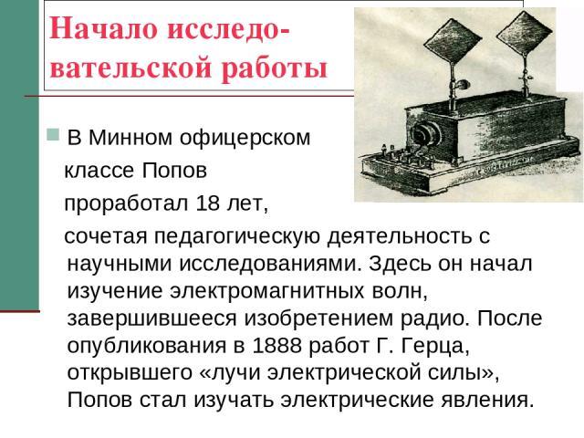 Начало исследо- вательской работы В Минном офицерском классе Попов проработал 18 лет, сочетая педагогическую деятельность с научными исследованиями. Здесь он начал изучение электромагнитных волн, завершившееся изобретением радио. После опубликования…
