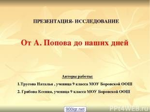 ПРЕЗЕНТАЦИЯ- ИССЛЕДОВАНИЕ От А. Попова до наших дней Авторы работы: 1.Трусова На