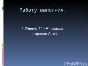 Работу выполнил: Ученик 11 «А» класса Шарапов Антон