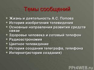 Темы сообщений Жизнь и деятельность А.С. Попова История изобретения телевидения