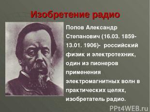 Изобретение радио Попов Александр Степанович (16.03. 1859-13.01. 1906)- российск