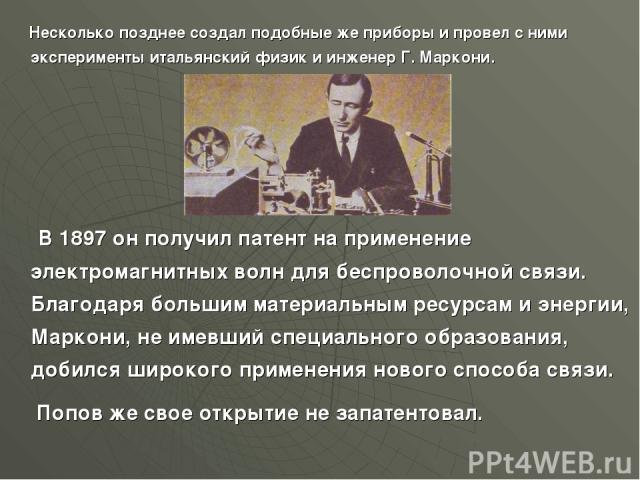 Несколько позднее создал подобные же приборы и провел с ними эксперименты итальянский физик и инженер Г. Маркони. В 1897 он получил патент на применение электромагнитных волн для беспроволочной связи. Благодаря большим материальным ресурсам и энерги…