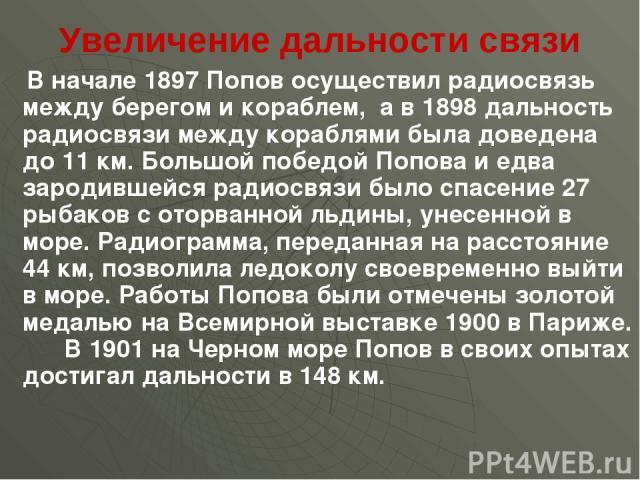 Увеличение дальности связи В начале 1897 Попов осуществил радиосвязь между берегом и кораблем, а в 1898 дальность радиосвязи между кораблями была доведена до 11 км. Большой победой Попова и едва зародившейся радиосвязи было спасение 27 рыбаков с ото…