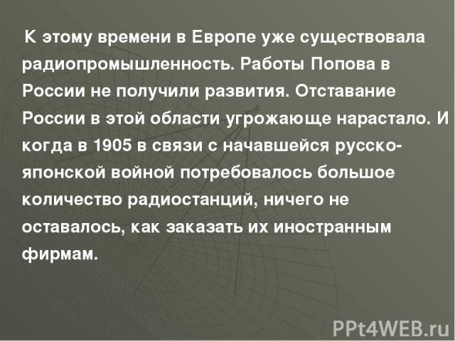 К этому времени в Европе уже существовала радиопромышленность. Работы Попова в России не получили развития. Отставание России в этой области угрожающе нарастало. И когда в 1905 в связи с начавшейся русско-японской войной потребовалось большое количе…