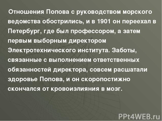 Отношения Попова с руководством морского ведомства обострились, и в 1901 он переехал в Петербург, где был профессором, а затем первым выборным директором Электротехнического института. Заботы, связанные с выполнением ответственных обязанностей дирек…