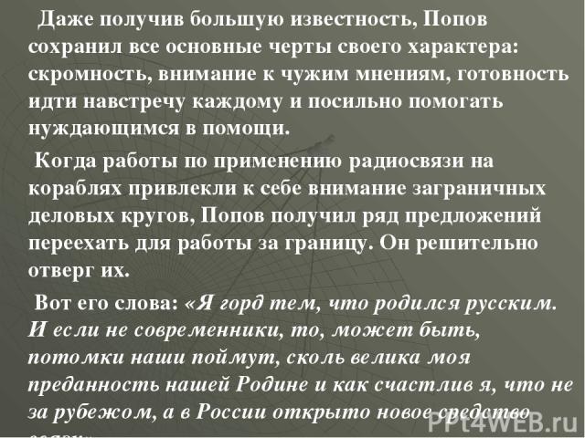 Даже получив большую известность, Попов сохранил все основные черты своего характера: скромность, внимание к чужим мнениям, готовность идти навстречу каждому и посильно помогать нуждающимся в помощи. Когда работы по применению радиосвязи на кораблях…