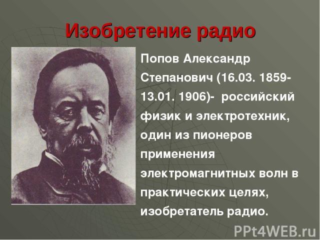 Изобретение радио Попов Александр Степанович (16.03. 1859-13.01. 1906)- российский физик и электротехник, один из пионеров применения электромагнитных волн в практических целях, изобретатель радио.