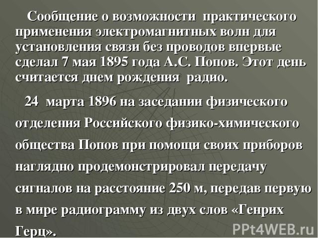 Сообщение о возможности практического применения электромагнитных волн для установления связи без проводов впервые сделал 7 мая 1895 года А.С. Попов. Этот день считается днем рождения радио. 24 марта 1896 на заседании физического отделения Российско…