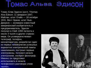 Томас А лва Эдисон (англ. Thomas Alva Edison; 11 февраля 1847, Майлан, штат Огай