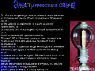 Особое место среди дуговых источников света занимает «электрическая свеча» Павла
