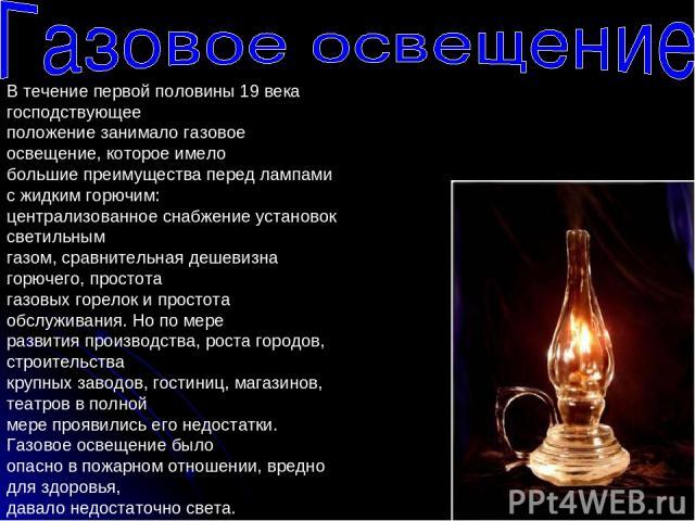 В течение первой половины 19 века господствующее положение занимало газовое освещение, которое имело большие преимущества перед лампами с жидким горючим: централизованное снабжение установок светильным газом, сравнительная дешевизна горючего, просто…