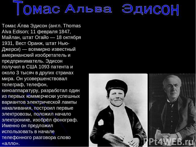 Томас А лва Эдисон (англ. Thomas Alva Edison; 11 февраля 1847, Майлан, штат Огайо — 18 октября 1931, Вест Оранж, штат Нью-Джерси) — всемирно известный американский изобретатель и предприниматель. Эдисон получил в США 1093 патентa и около 3 тысяч в д…