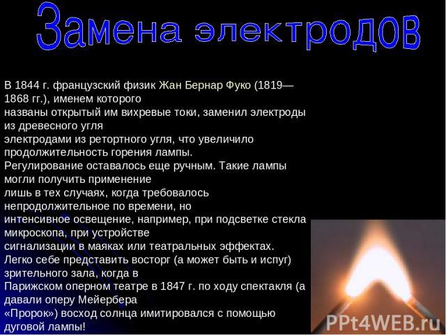 В 1844 г. французский физик Жан Бернар Фуко (1819—1868 гг.), именем которого названы открытый им вихревые токи, заменил электроды из древесного угля электродами из ретортного угля, что увеличило продолжительность горения лампы. Регулирование оставал…