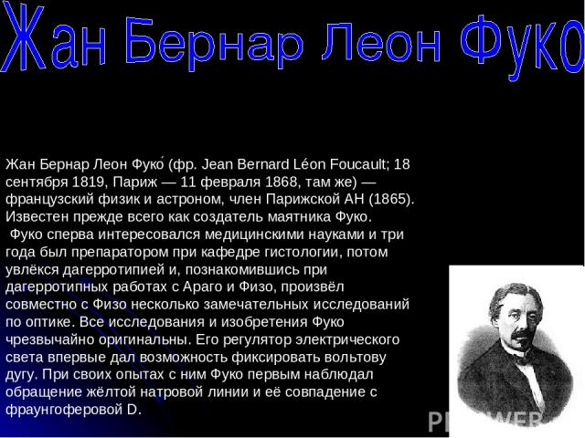 Жан Бернар Леон Фуко (фр. Jean Bernard Léon Foucault; 18 сентября 1819, Париж — 11 февраля 1868, там же) — французский физик и астроном, член Парижской АН (1865). Известен прежде всего как создатель маятника Фуко. Фуко сперва интересовался медицинск…