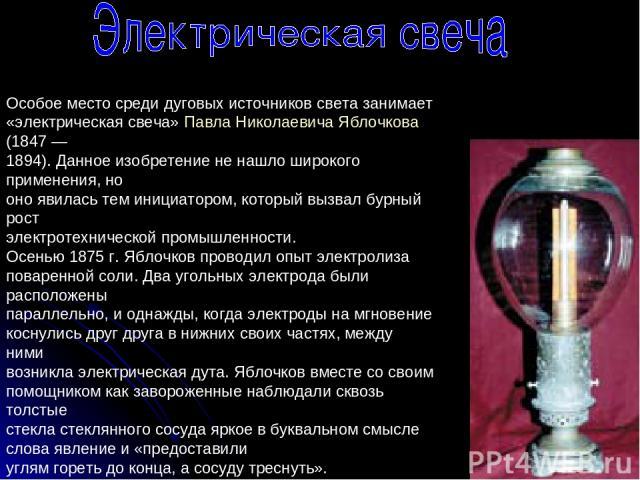 Особое место среди дуговых источников света занимает «электрическая свеча» Павла Николаевича Яблочкова (1847 — 1894). Данное изобретение не нашло широкого применения, но оно явилась тем инициатором, который вызвал бурный рост электротехнической пром…