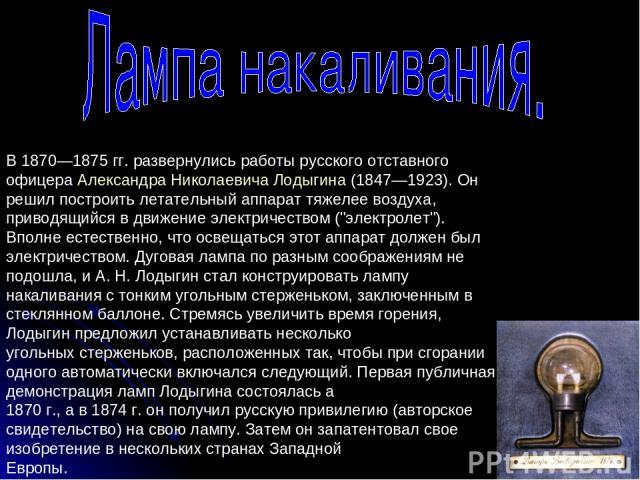 В 1870—1875 гг. развернулись работы русского отставного офицера Александра Николаевича Лодыгина (1847—1923). Он решил построить летательный аппарат тяжелее воздуха, приводящийся в движение электричеством (