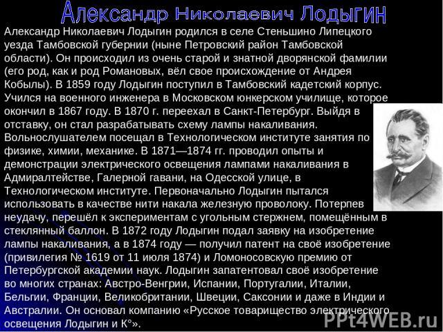 Александр Николаевич Лодыгин родился в селе Стеньшино Липецкого уезда Тамбовской губернии (ныне Петровский район Тамбовской области). Он происходил из очень старой и знатной дворянской фамилии (его род, как и род Романовых, вёл свое происхождение от…