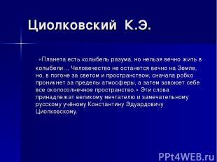 Циолковский К.Э. «Планета есть колыбель разума, но нельзя вечно жить в колыбели…
