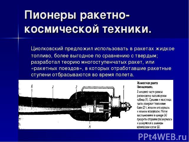 Пионеры ракетно-космической техники. Циолковский предложил использовать в ракетах жидкое топливо, более выгодное по сравнению с твердым; разработал теорию многоступенчатых ракет, или «ракетных поездов», в которых отработавшие ракетные ступени отбрас…